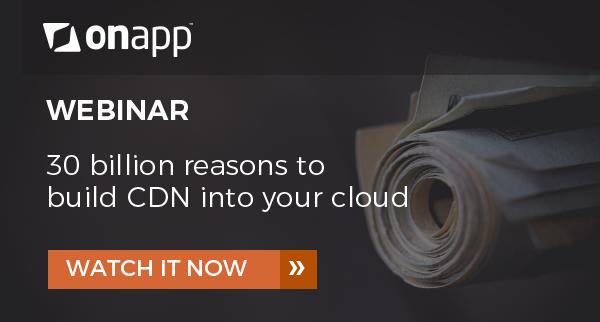 Webinar: 30 billion reasons to build CDN into your cloud